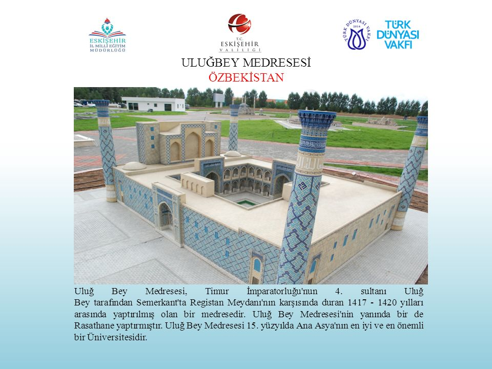 ULUĞBEY MEDRESESİ ÖZBEKİSTAN Uluğ Bey Medresesi, Timur İmparatorluğu'nun 4. sultanı Uluğ Bey tarafından Semerkant'ta Registan Meydanı'nın karşısında d