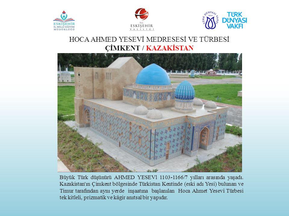 HOCA AHMED YESEVİ MEDRESESİ VE TÜRBESİ ÇİMKENT / KAZAKİSTAN Büyük Türk düşünürü AHMED YESEVl 1103-1166/7 yılları arasında yaşadı. Kazakistan'ın Çimken