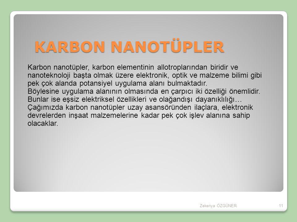 11 KARBON NANOTÜPLER Karbon nanotüpler, karbon elementinin allotroplarından biridir ve nanoteknoloji başta olmak üzere elektronik, optik ve malzeme bilimi gibi pek çok alanda potansiyel uygulama alanı bulmaktadır.