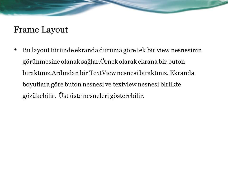 Frame Layout Bu layout türünde ekranda duruma göre tek bir view nesnesinin görünmesine olanak sağlar.Örnek olarak ekrana bir buton bıraktınız.Ardından