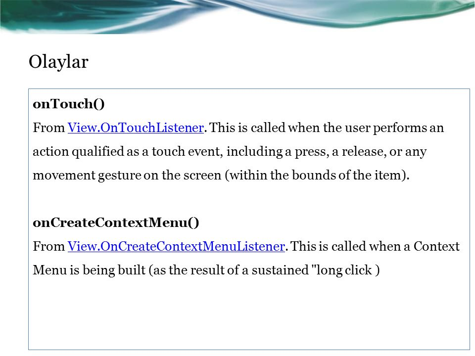 Olaylar onTouch() From View.OnTouchListener. This is called when the user performs an action qualified as a touch event, including a press, a release,