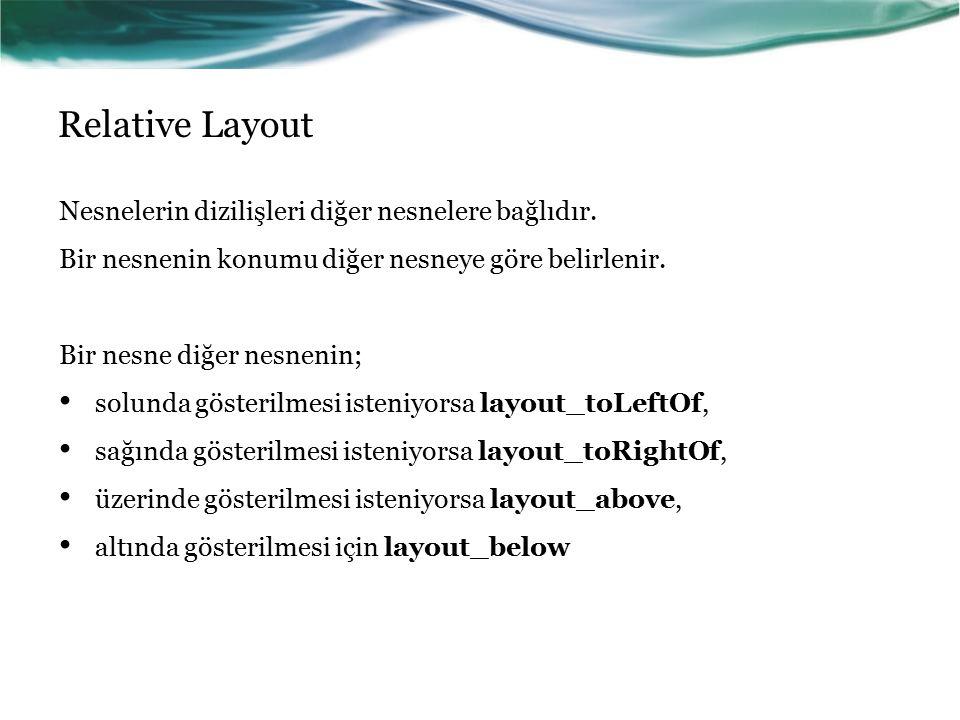 Relative Layout Nesnelerin dizilişleri diğer nesnelere bağlıdır. Bir nesnenin konumu diğer nesneye göre belirlenir. Bir nesne diğer nesnenin; solunda