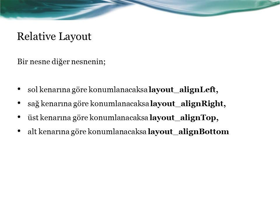 Relative Layout Bir nesne diğer nesnenin; sol kenarına göre konumlanacaksa layout_alignLeft, sağ kenarına göre konumlanacaksa layout_alignRight, üst k