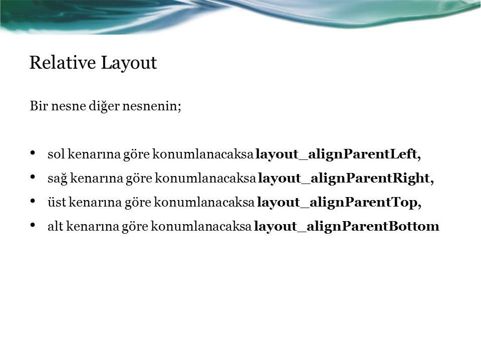 Relative Layout Bir nesne diğer nesnenin; sol kenarına göre konumlanacaksa layout_alignParentLeft, sağ kenarına göre konumlanacaksa layout_alignParent