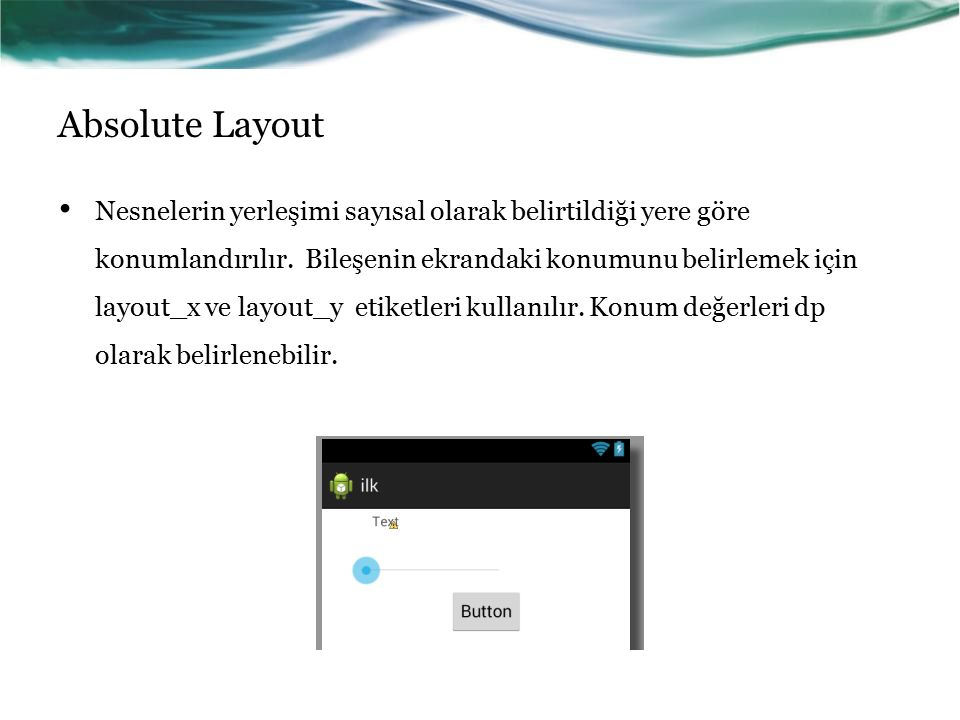 Absolute Layout Nesnelerin yerleşimi sayısal olarak belirtildiği yere göre konumlandırılır. Bileşenin ekrandaki konumunu belirlemek için layout_x ve l