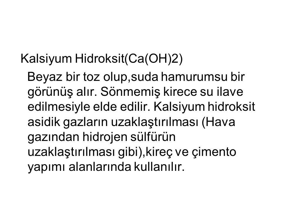 Kalsiyum Hidroksit(Ca(OH)2) Beyaz bir toz olup,suda hamurumsu bir görünüş alır. Sönmemiş kirece su ilave edilmesiyle elde edilir. Kalsiyum hidroksit a