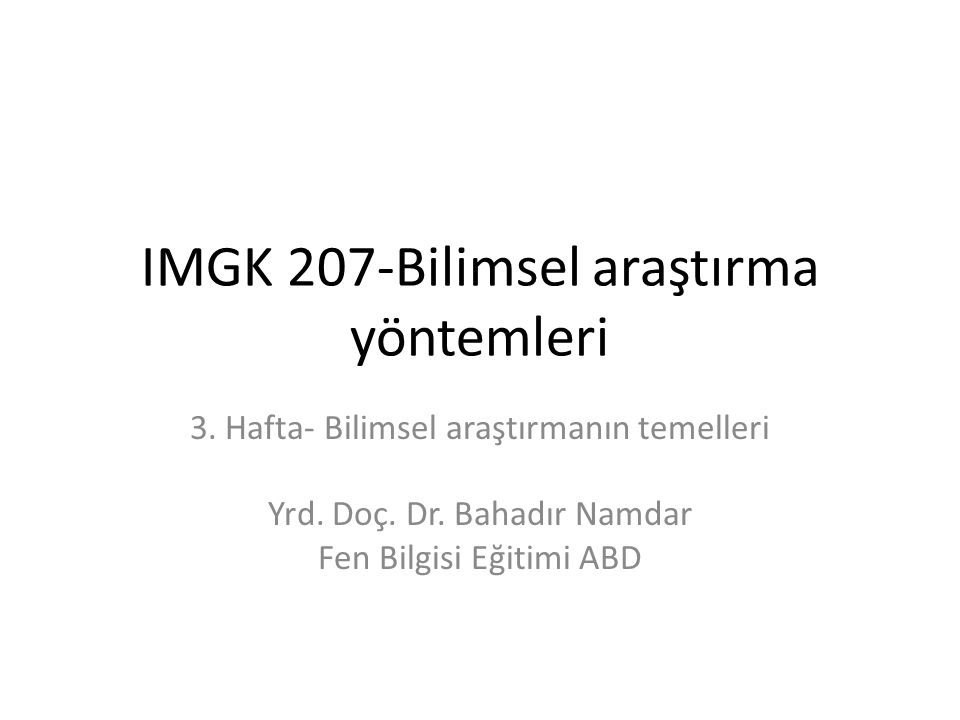 IMGK 207-Bilimsel araştırma yöntemleri 3. Hafta- Bilimsel araştırmanın temelleri Yrd. Doç. Dr. Bahadır Namdar Fen Bilgisi Eğitimi ABD