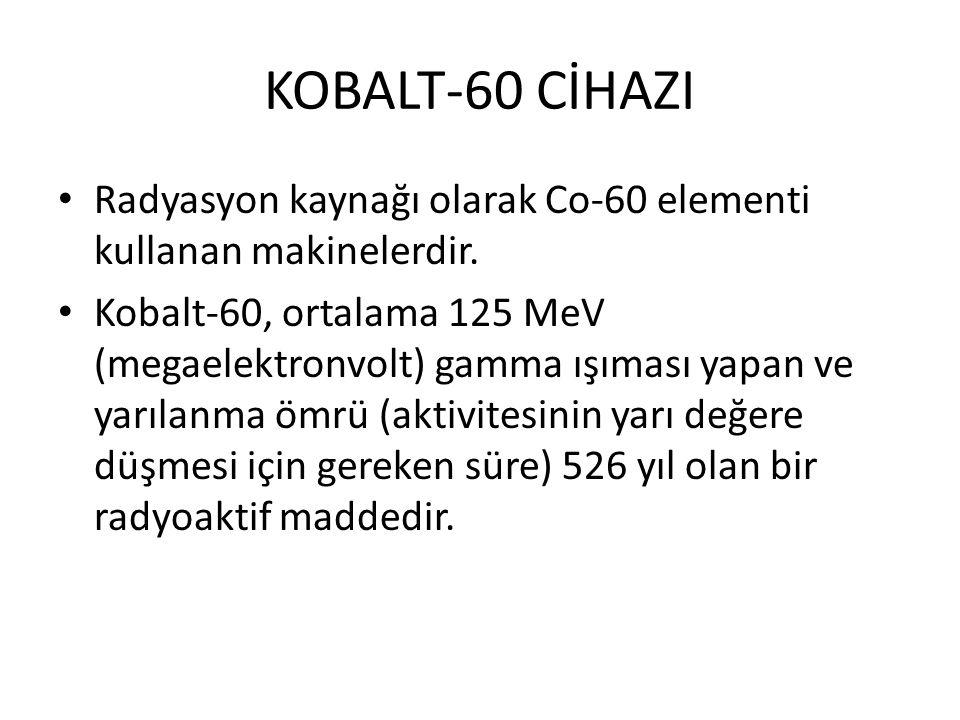 KOBALT-60 CİHAZI Radyasyon kaynağı olarak Co-60 elementi kullanan makinelerdir. Kobalt-60, ortalama 125 MeV (megaelektronvolt) gamma ışıması yapan ve