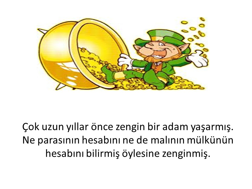 Çok uzun yıllar önce zengin bir adam yaşarmış. Ne parasının hesabını ne de malının mülkünün hesabını bilirmiş öylesine zenginmiş.