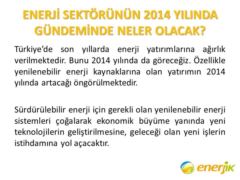 ENERJİ SEKTÖRÜNÜN 2014 YILINDA GÜNDEMİNDE NELER OLACAK? Türkiye'de son yıllarda enerji yatırımlarına ağırlık verilmektedir. Bunu 2014 yılında da görec