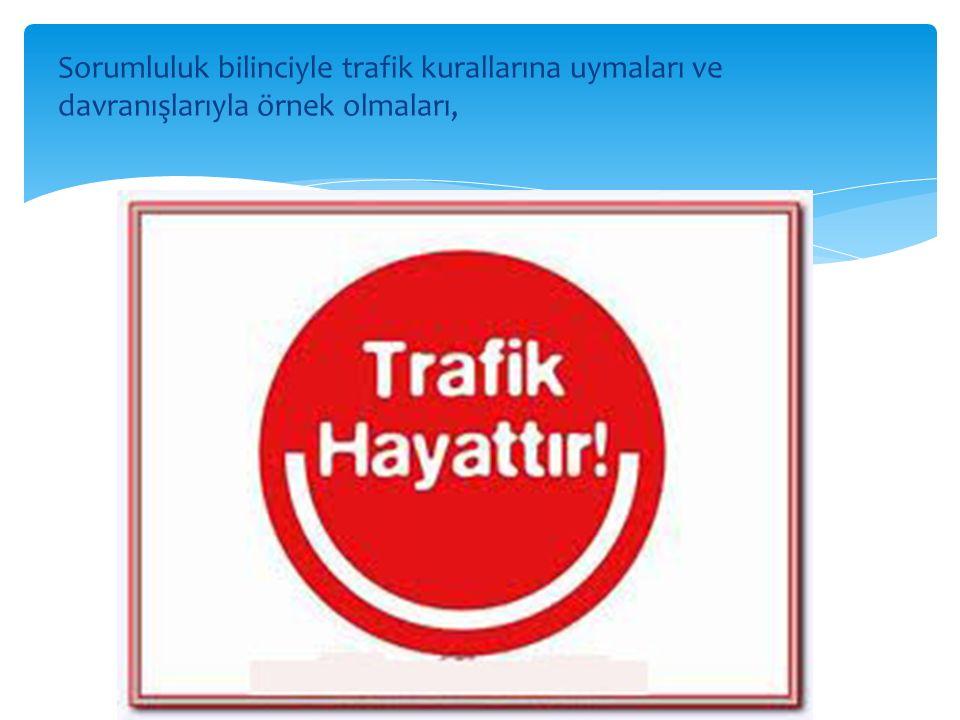 Sorumluluk bilinciyle trafik kurallarına uymaları ve davranışlarıyla örnek olmaları,