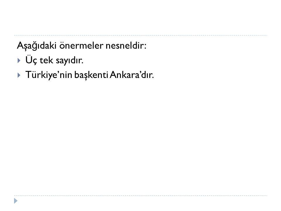 Aşa ğ ıdaki önermeler nesneldir:  Üç tek sayıdır.  Türkiye'nin başkenti Ankara'dır.