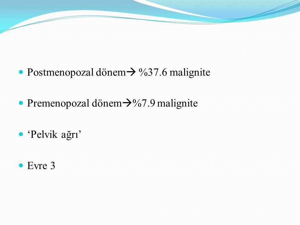 Postmenopozal dönem  %37.6 malignite Premenopozal dönem  %7.9 malignite 'Pelvik ağrı' Evre 3