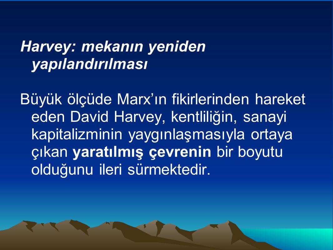 Harvey: mekanın yeniden yapılandırılması Büyük ölçüde Marx'ın fikirlerinden hareket eden David Harvey, kentliliğin, sanayi kapitalizminin yaygınlaşmas