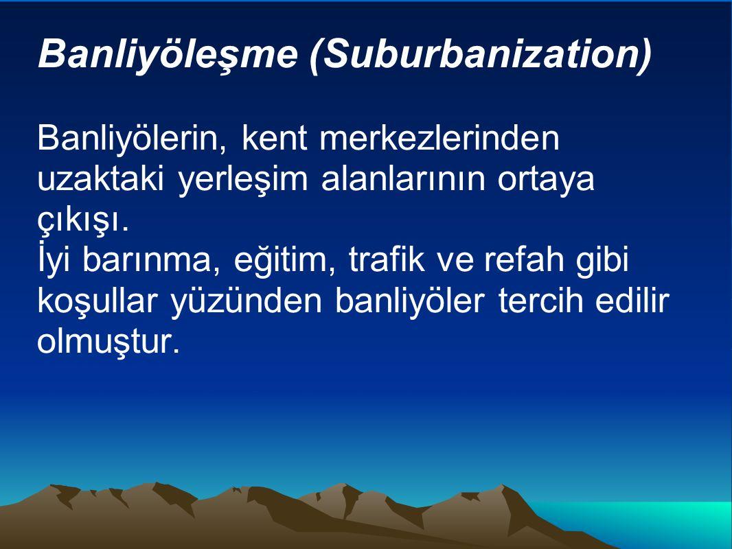 Banliyöleşme (Suburbanization) Banliyölerin, kent merkezlerinden uzaktaki yerleşim alanlarının ortaya çıkışı. İyi barınma, eğitim, trafik ve refah gib