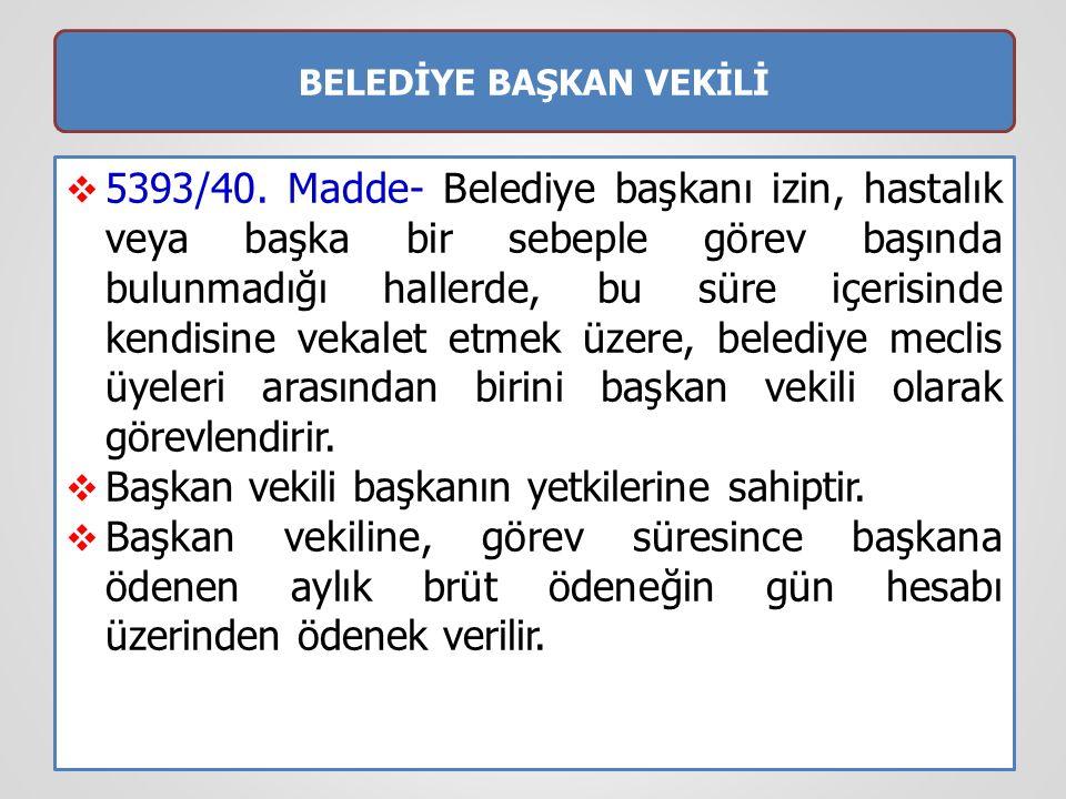BELEDİYE BAŞKAN VEKİLİ  5393/40. Madde- Belediye başkanı izin, hastalık veya başka bir sebeple görev başında bulunmadığı hallerde, bu süre içerisinde