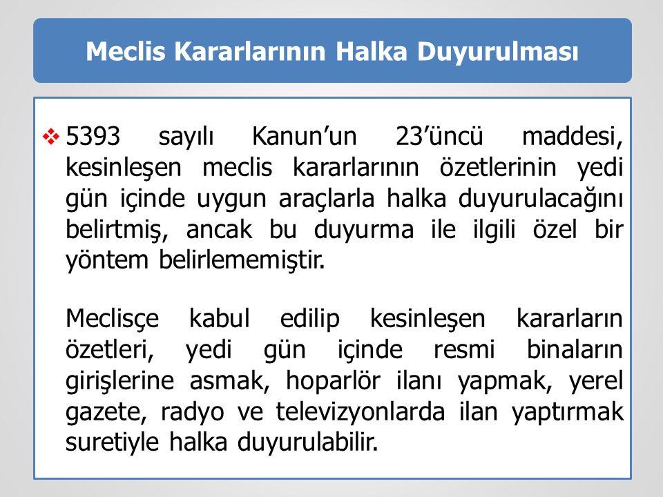 Meclis Kararlarının Halka Duyurulması  5393 sayılı Kanun'un 23'üncü maddesi, kesinleşen meclis kararlarının özetlerinin yedi gün içinde uygun araçlar