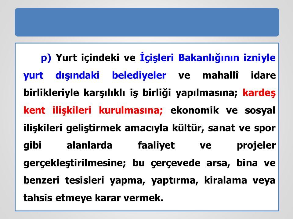 p) Yurt içindeki ve İçişleri Bakanlığının izniyle yurt dışındaki belediyeler ve mahallî idare birlikleriyle karşılıklı iş birliği yapılmasına; kardeş