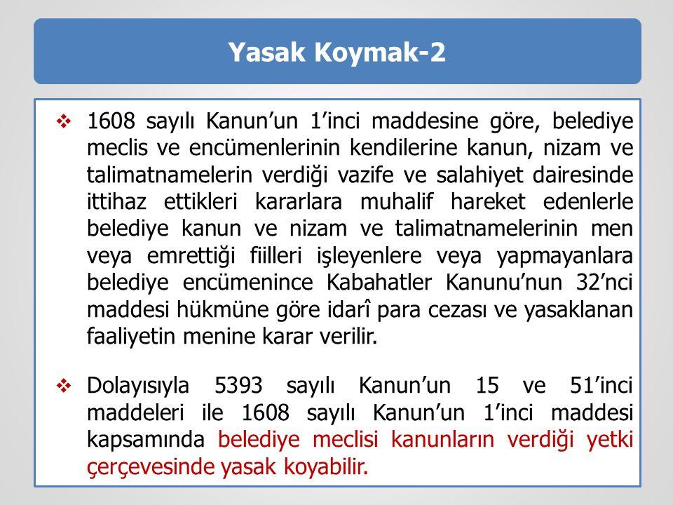 Yasak Koymak-2  1608 sayılı Kanun'un 1'inci maddesine göre, belediye meclis ve encümenlerinin kendilerine kanun, nizam ve talimatnamelerin verdiği va