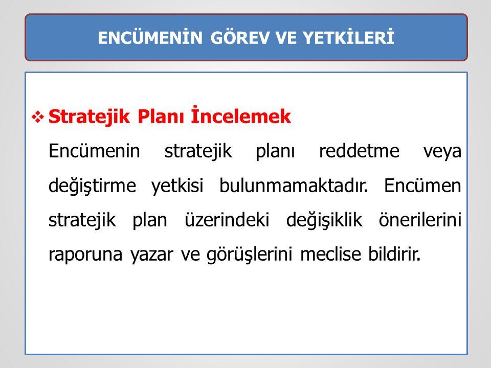 ENCÜMENİN GÖREV VE YETKİLERİ  Stratejik Planı İncelemek Encümenin stratejik planı reddetme veya değiştirme yetkisi bulunmamaktadır. Encümen stratejik