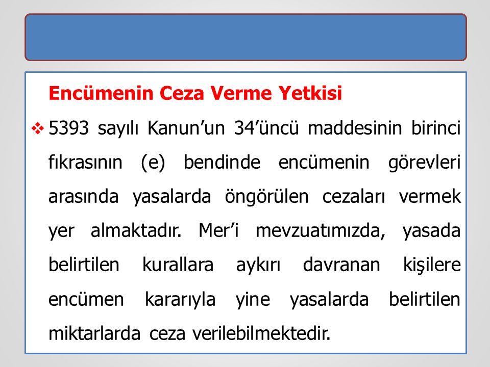 Encümenin Ceza Verme Yetkisi  5393 sayılı Kanun'un 34'üncü maddesinin birinci fıkrasının (e) bendinde encümenin görevleri arasında yasalarda öngörüle