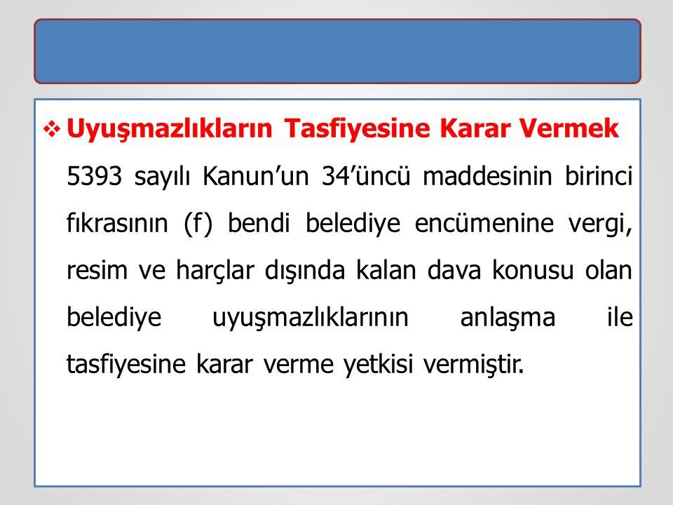  Uyuşmazlıkların Tasfiyesine Karar Vermek 5393 sayılı Kanun'un 34'üncü maddesinin birinci fıkrasının (f) bendi belediye encümenine vergi, resim ve ha