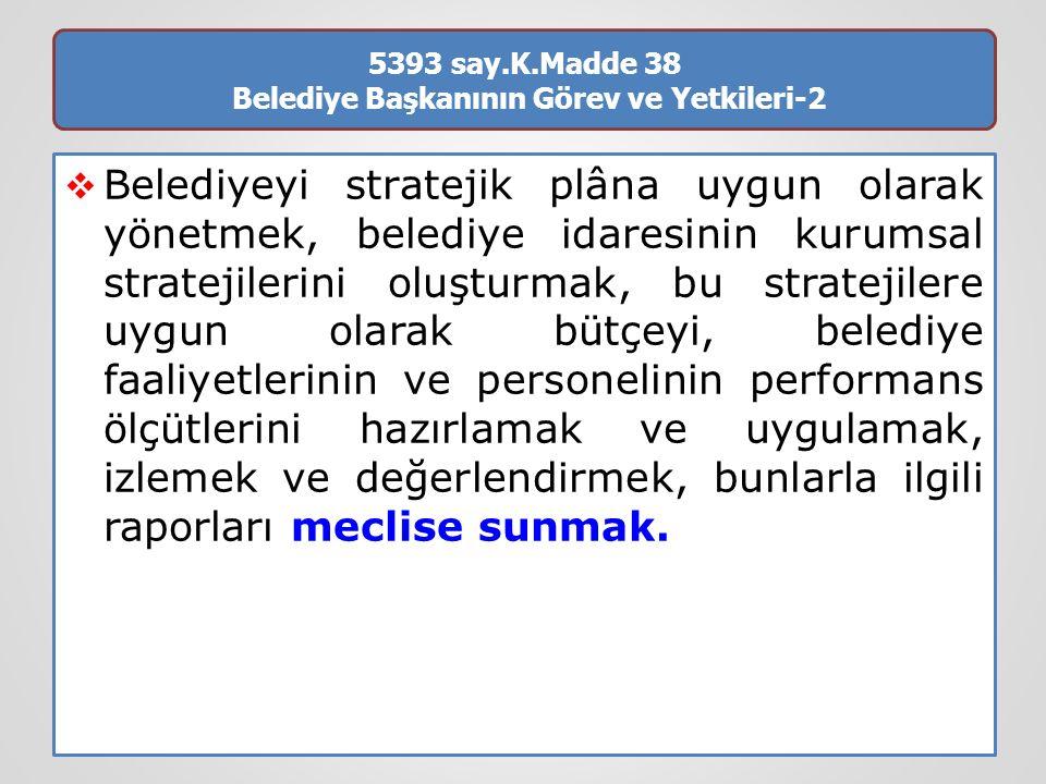 5393 say.K.Madde 38 Belediye Başkanının Görev ve Yetkileri-2  Belediyeyi stratejik plâna uygun olarak yönetmek, belediye idaresinin kurumsal strateji