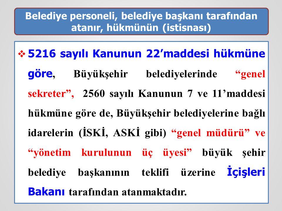 Belediye personeli, belediye başkanı tarafından atanır, hükmünün (istisnası)  5216 sayılı Kanunun 22'maddesi hükmüne göre, Büyükşehir belediyelerinde