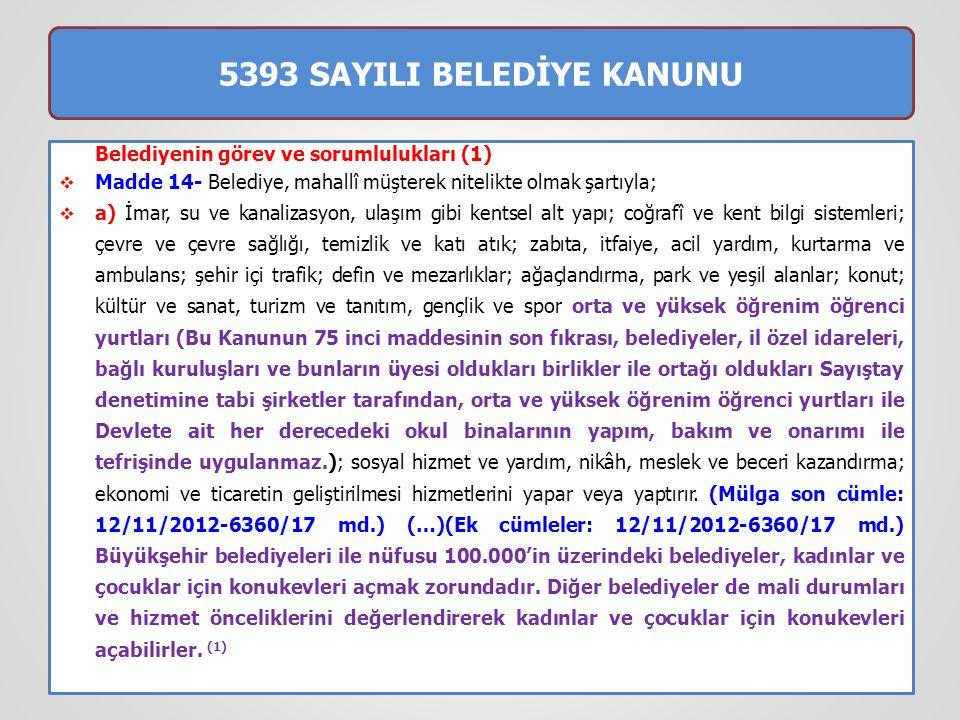 5393 SAYILI BELEDİYE KANUNU  Belediyenin görev ve sorumlulukları (2)  Madde 14- b) (…) (2) Devlete ait her derecedeki okul binalarının inşaatı ile bakım ve onarımını yapabilir veya yaptırabilir, her türlü araç, gereç ve malzeme ihtiyaçlarını karşılayabilir; sağlıkla ilgili her türlü tesisi açabilir ve işletebilir; mabetlerin yapımı, bakımı, onarımını yapabilir; kültür ve tabiat varlıkları ile tarihî dokunun ve kent tarihi bakımından önem taşıyan mekânların ve işlevlerinin korunmasını sağlayabilir; bu amaçla bakım ve onarımını yapabilir, korunması mümkün olmayanları aslına uygun olarak yeniden inşa edebilir.