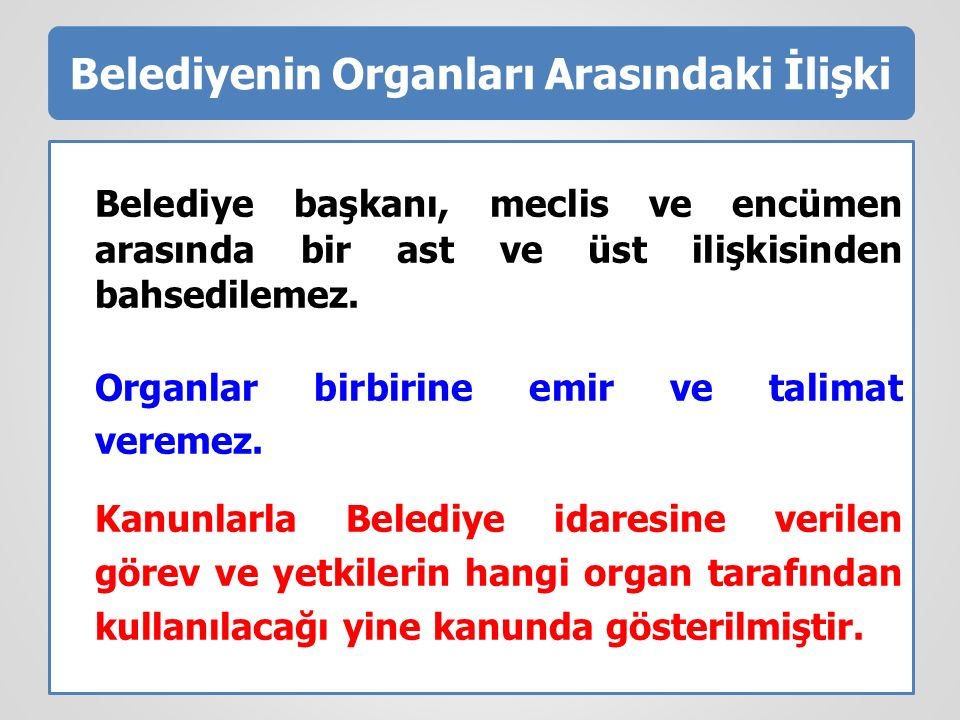 Belediyenin Organları Arasındaki İlişki Belediye başkanı, meclis ve encümen arasında bir ast ve üst ilişkisinden bahsedilemez. Organlar birbirine emir