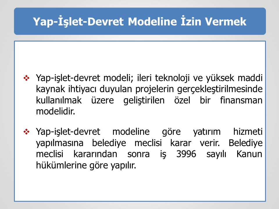 Yap-İşlet-Devret Modeline İzin Vermek  Yap-işlet-devret modeli; ileri teknoloji ve yüksek maddi kaynak ihtiyacı duyulan projelerin gerçekleştirilmesi