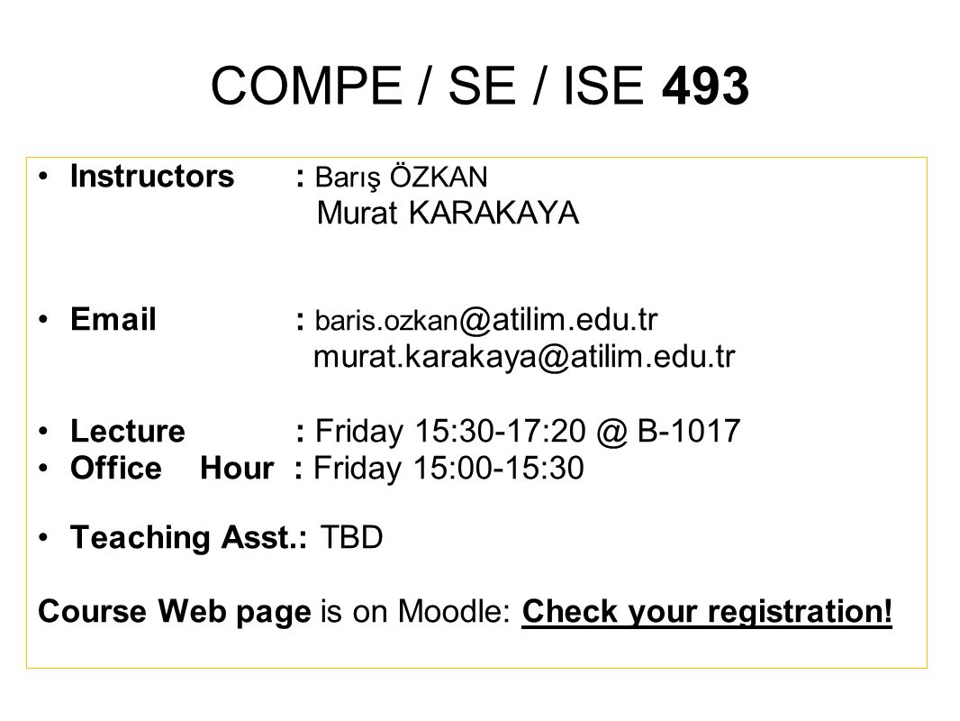 COMPE / SE / ISE 493 Instructors : Barış ÖZKAN Murat KARAKAYA Email : baris.ozkan @atilim.edu.tr murat.karakaya@atilim.edu.tr Lecture : Friday 15:30-1