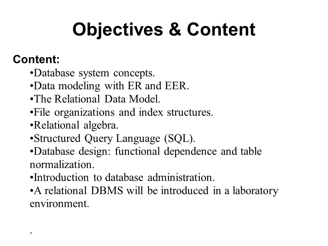 Objectives & Content Content: Database system concepts. Data modeling with ER and EER. The Relational Data Model. File organizations and index structu