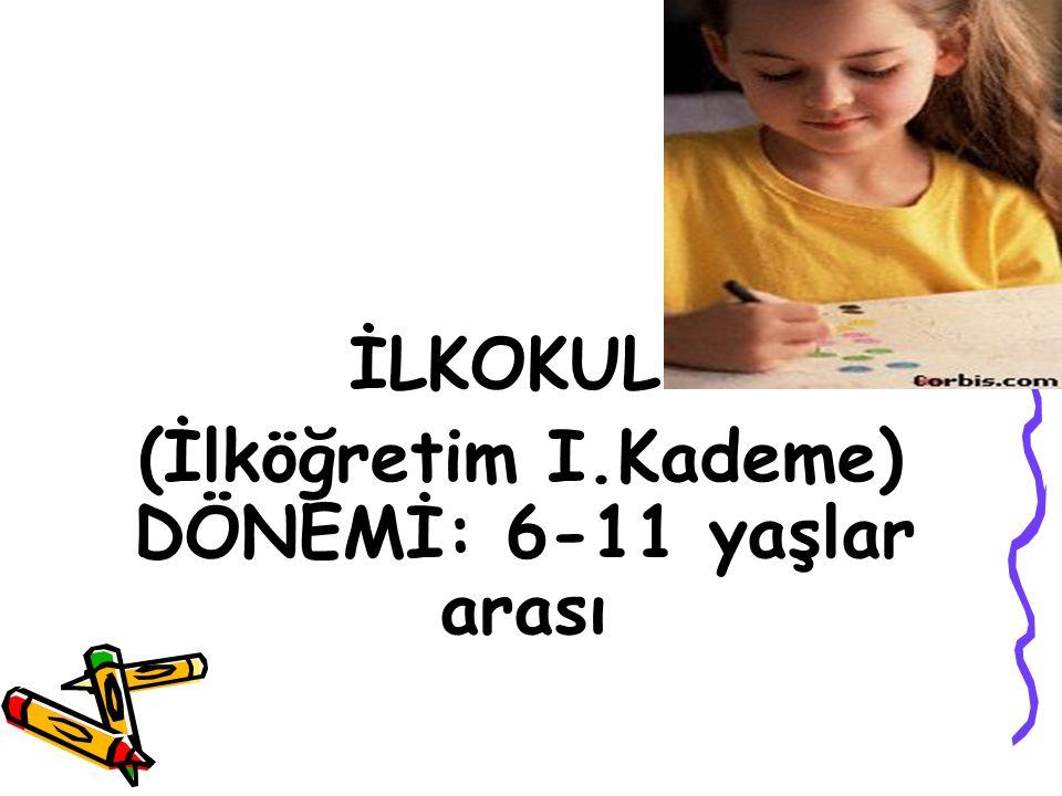 İLKOKUL (İlköğretim I.Kademe) DÖNEMİ: 6-11 yaşlar arası