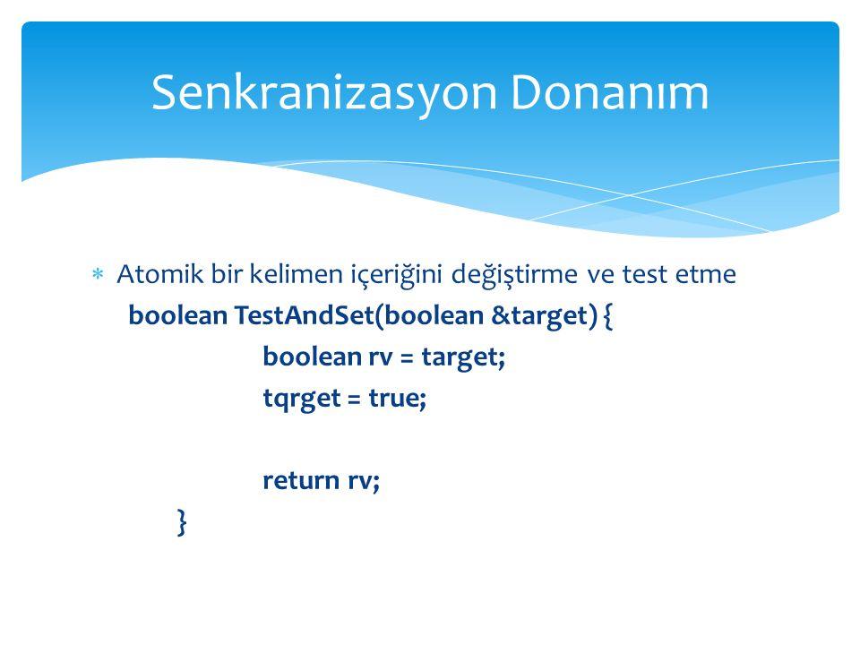  Atomik bir kelimen içeriğini değiştirme ve test etme boolean TestAndSet(boolean &target) { boolean rv = target; tqrget = true; return rv; } Senkranizasyon Donanım