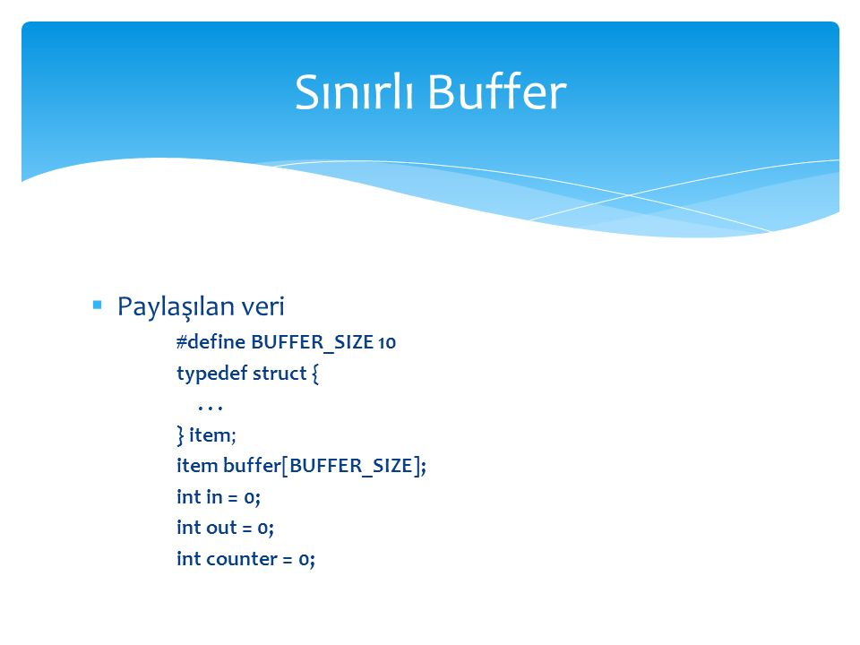  Üretici proses item nextProduced; while (1) { while (counter == BUFFER_SIZE) ; /* do nothing */ buffer[in] = nextProduced; in = (in + 1) % BUFFER_SIZE; counter++; } Sınırlı Buffer