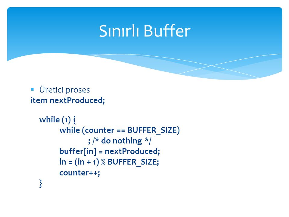  Üretici proses item nextProduced; while (1) { while (counter == BUFFER_SIZE) ; /* do nothing */ buffer[in] = nextProduced; in = (in + 1) % BUFFER_SIZE; counter++; } Sınırlı Buffer