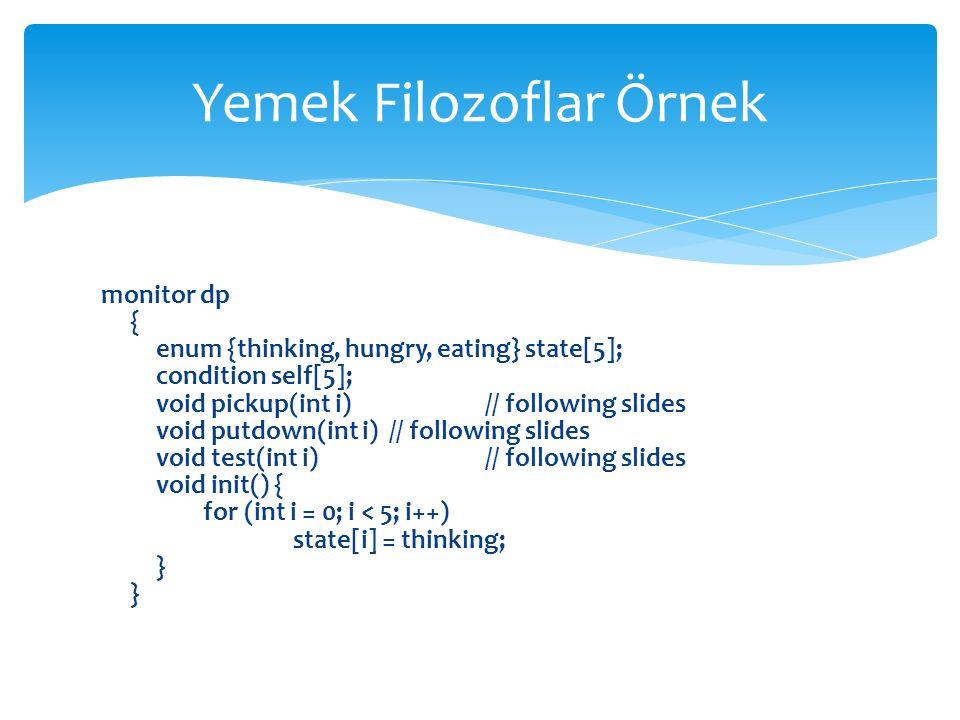 monitor dp { enum {thinking, hungry, eating} state[5]; condition self[5]; void pickup(int i) // following slides void putdown(int i) // following slides void test(int i) // following slides void init() { for (int i = 0; i < 5; i++) state[i] = thinking; } Yemek Filozoflar Örnek