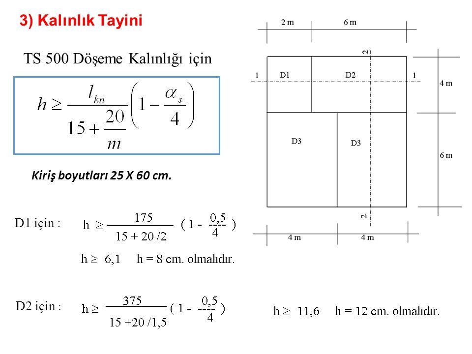3) Kalınlık Tayini TS 500 Döşeme Kalınlığı için Kiriş boyutları 25 X 60 cm. D1 için : D2 için :