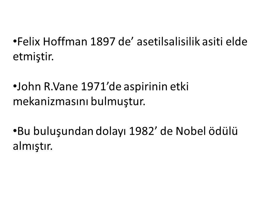 Felix Hoffman 1897 de' asetilsalisilik asiti elde etmiştir. John R.Vane 1971'de aspirinin etki mekanizmasını bulmuştur. Bu buluşundan dolayı 1982' de