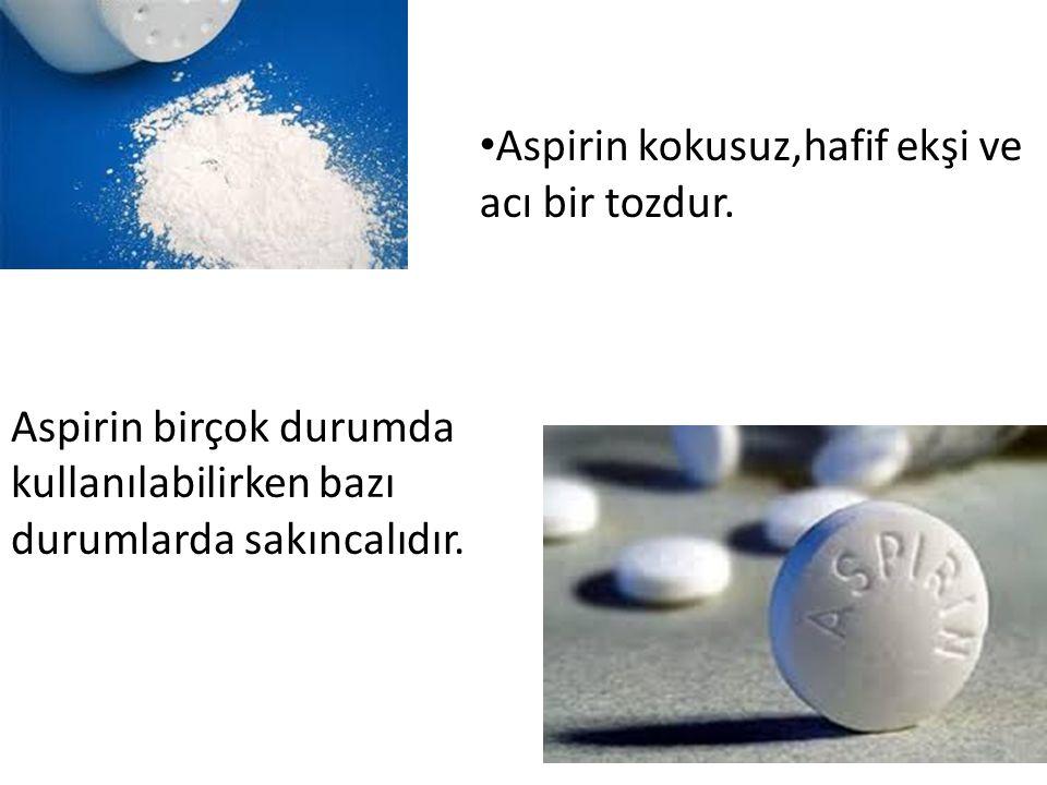 Aspirin kokusuz,hafif ekşi ve acı bir tozdur. Aspirin birçok durumda kullanılabilirken bazı durumlarda sakıncalıdır.