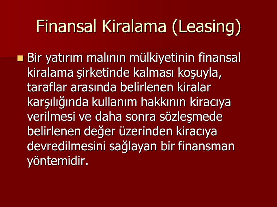 Finansal Kiralama (Leasing) Bir yatırım malının mülkiyetinin finansal kiralama şirketinde kalması koşuyla, taraflar arasında belirlenen kiralar karşılığında kullanım hakkının kiracıya verilmesi ve daha sonra sözleşmede belirlenen değer üzerinden kiracıya devredilmesini sağlayan bir finansman yöntemidir.