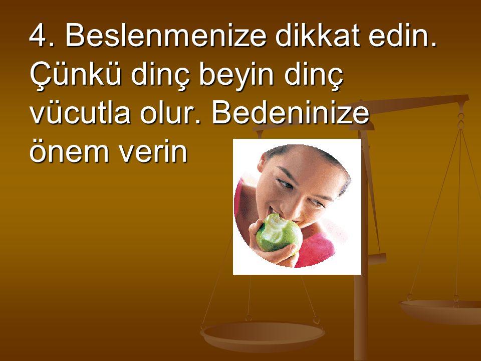 4. Beslenmenize dikkat edin. Çünkü dinç beyin dinç vücutla olur. Bedeninize önem verin