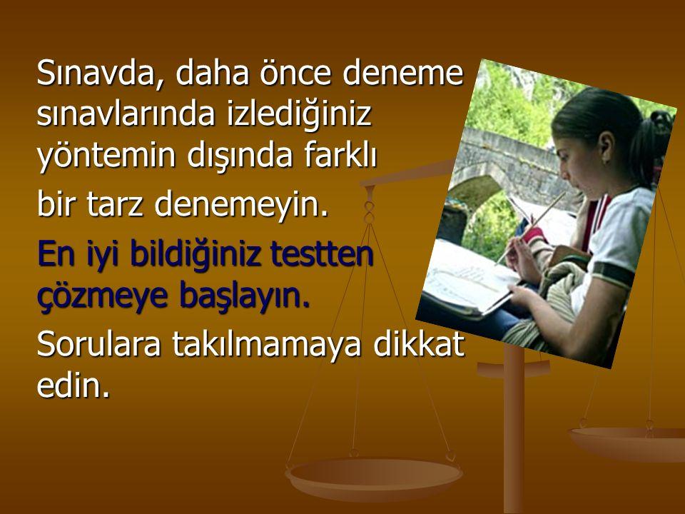 Sınavda, daha önce deneme sınavlarında izlediğiniz yöntemin dışında farklı bir tarz denemeyin.