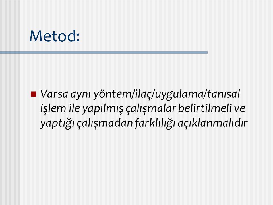 Metod: Varsa aynı yöntem/ilaç/uygulama/tanısal işlem ile yapılmış çalışmalar belirtilmeli ve yaptığı çalışmadan farklılığı açıklanmalıdır