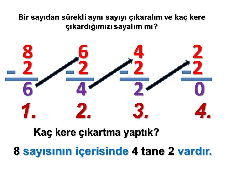 Bir sayıdan sürekli aynı sayıyı çıkaralım ve kaç kere çıkardığımızı sayalım mı? Kaç kere çıkartma yaptık? 8 2 6 6 2 4 4 2 2 2 2 0 1.2.3.4. 8 sayısının