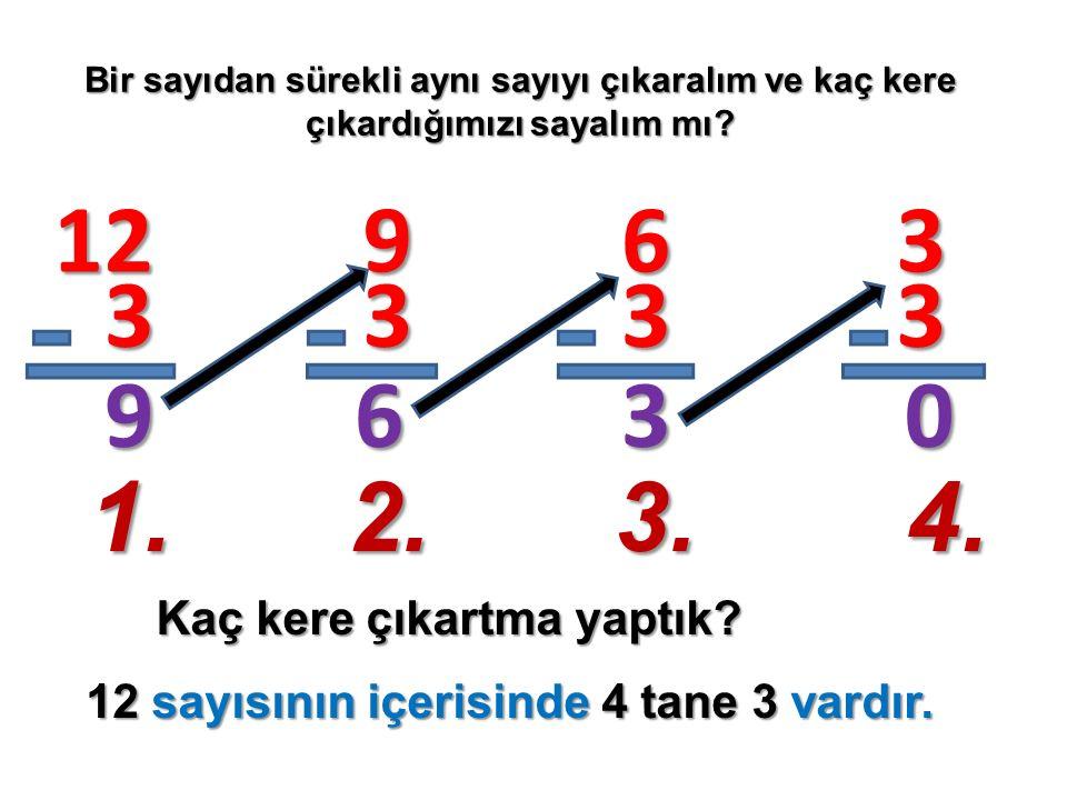 Bir sayıdan sürekli aynı sayıyı çıkaralım ve kaç kere çıkardığımızı sayalım mı? Kaç kere çıkartma yaptık? 12 3 9 9 3 6 6 3 3 3 3 0 1.2.3.4. 12 sayısın