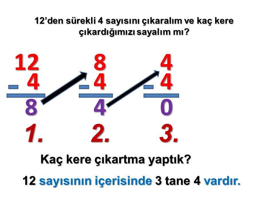 12'den sürekli 4 sayısını çıkaralım ve kaç kere çıkardığımızı sayalım mı? Kaç kere çıkartma yaptık? 12 4 8 8 4 4 4 4 0 1.2.3. 12 sayısının içerisinde