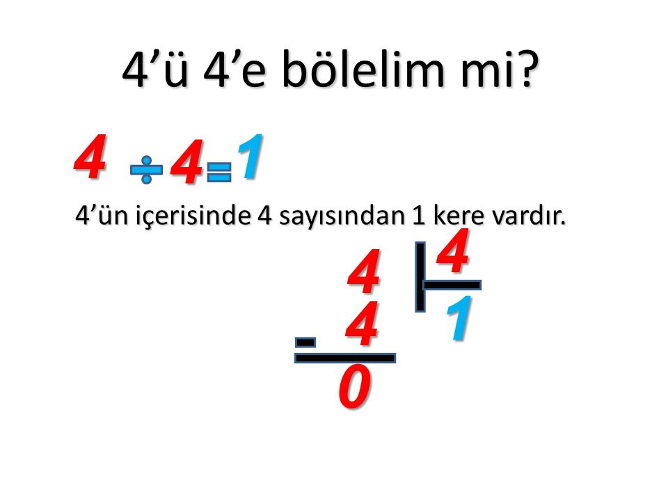 4'ü 4'e bölelim mi? 4'ün içerisinde 4 sayısından 1 kere vardır. 4 4 1 4 4 1 4 0