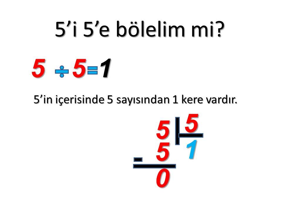 5'i 5'e bölelim mi? 5'in içerisinde 5 sayısından 1 kere vardır. 551 5 5 1 5 0